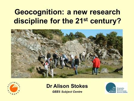 Geocognition: a new research discipline for the 21 st century? Dr Alison Stokes GEES Subject Centre.