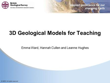 © NERC All rights reserved 3D Geological Models for Teaching Emma Ward, Hannah Cullen and Leanne Hughes.