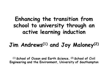 Enhancing the transition from school to university through an active learning induction Jim Andrews (1) and Joy Maloney (2) (1) School of Ocean and Earth.