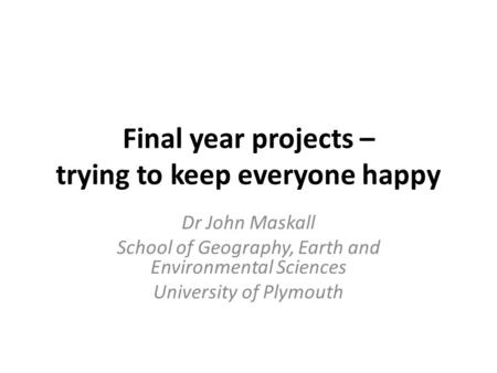 Final year projects – trying to keep everyone happy Dr John Maskall School of Geography, Earth and Environmental Sciences University of Plymouth.