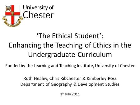 The Ethical Student: Enhancing the Teaching of Ethics in the Undergraduate Curriculum Funded by the Learning and Teaching Institute, University of Chester.