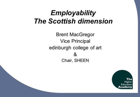 1 Employability The Scottish dimension Brent MacGregor Vice Principal edinburgh college of art & Chair, SHEEN.