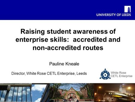 Pauline Kneale Director, White Rose CETL Enterprise, Leeds Raising student awareness of enterprise skills: accredited and non-accredited routes.