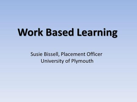 Work Based Learning Susie Bissell, Placement Officer University of Plymouth.