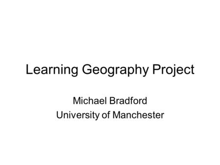 Learning Geography Project Michael Bradford University of Manchester.
