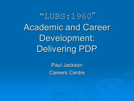 LUBS:1960 Academic and Career Development: Delivering PDP Paul Jackson Careers Centre.