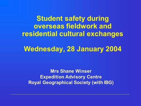 Student safety during overseas fieldwork and residential cultural exchanges Wednesday, 28 January 2004 Mrs Shane Winser Expedition Advisory Centre Royal.