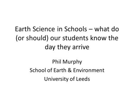 Earth Science in Schools – what do (or should) our students know the day they arrive Phil Murphy School of Earth & Environment University of Leeds.