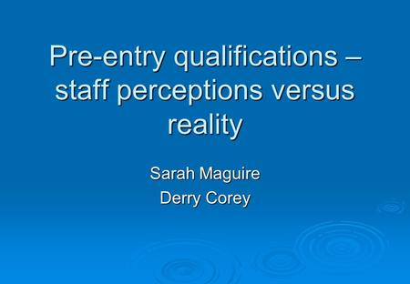 Pre-entry qualifications – staff perceptions versus reality Sarah Maguire Derry Corey.