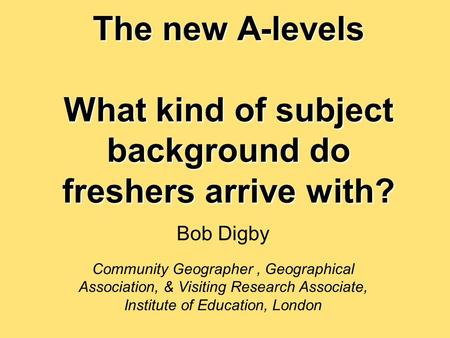 The new A-levels What kind of subject background do freshers arrive with? Bob Digby Community Geographer, Geographical Association, & Visiting Research.