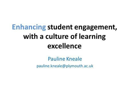 Enhancing student engagement, with a culture of learning excellence Pauline Kneale