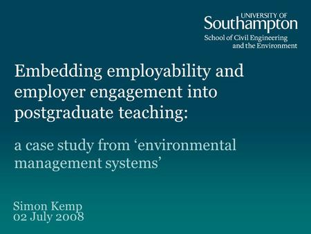 Embedding employability and employer engagement into postgraduate teaching: a case study from environmental management systems Simon Kemp 02 July 2008.