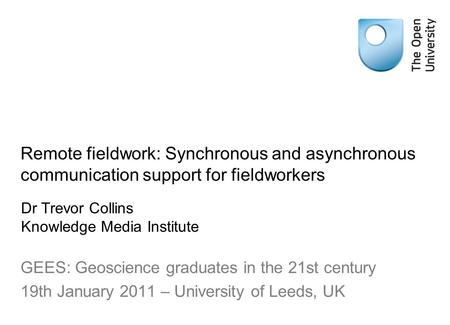 Remote fieldwork: Synchronous and asynchronous communication support for fieldworkers GEES: Geoscience graduates in the 21st century 19th January 2011.