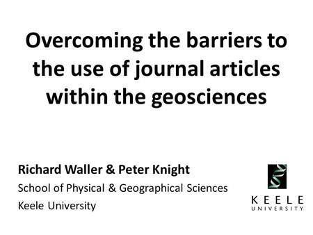 Overcoming the barriers to the use of journal articles within the geosciences Richard Waller & Peter Knight School of Physical & Geographical Sciences.