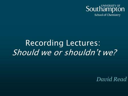 Recording Lectures: Should we or shouldnt we? David Read.