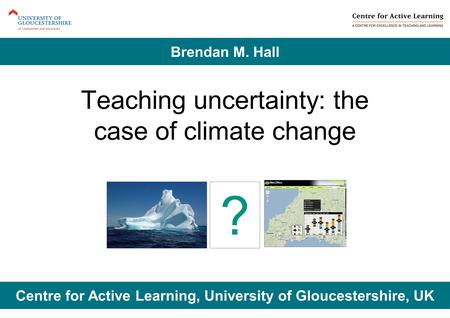 Teaching uncertainty: the case of climate change Centre for Active Learning, University of Gloucestershire, UK Brendan M. Hall ?