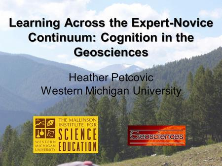 Learning Across the Expert-Novice Continuum: Cognition in the Geosciences Heather Petcovic Western Michigan University.