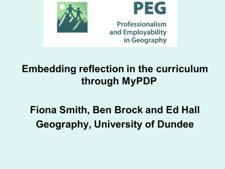 Embedding reflection in the curriculum through MyPDP Fiona Smith, Ben Brock and Ed Hall Geography, University of Dundee.