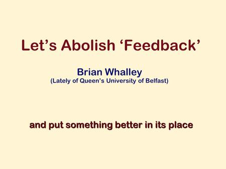 Lets Abolish Feedback Brian Whalley (Lately of Queens University of Belfast) and put something better in its place.