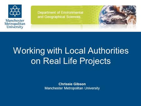 Working with Local Authorities on Real Life Projects Chrissie Gibson Manchester Metropolitan University Department of Environmental and Geographical Sciences.