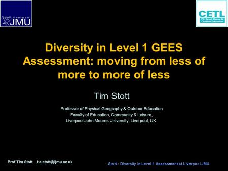 Diversity in Level 1 GEES Assessment: moving from less of more to more of less Tim Stott Professor of Physical Geography & Outdoor Education Faculty of.