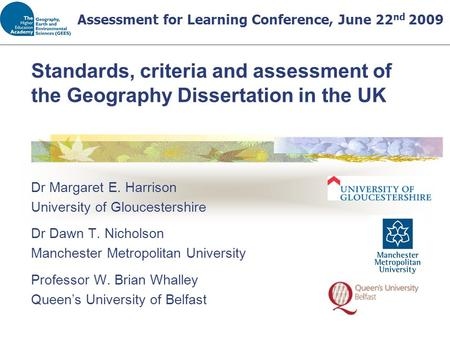 Standards, criteria and assessment of the Geography Dissertation in the UK Dr Margaret E. Harrison University of Gloucestershire Dr Dawn T. Nicholson Manchester.
