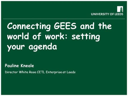 Connecting GEES and the world of work: setting your agenda Pauline Kneale Director White Rose CETL Enterprise at Leeds.