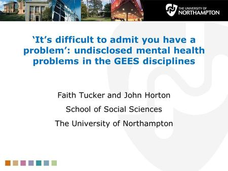 Its difficult to admit you have a problem: undisclosed mental health problems in the GEES disciplines Faith Tucker and John Horton School of Social Sciences.