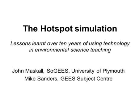 The Hotspot simulation Lessons learnt over ten years of using technology in environmental science teaching John Maskall, SoGEES, University of Plymouth.