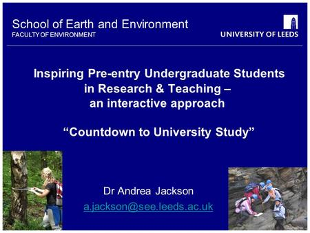 School of Earth and Environment FACULTY OF ENVIRONMENT Inspiring Pre-entry Undergraduate Students in Research & Teaching – an interactive approach Countdown.