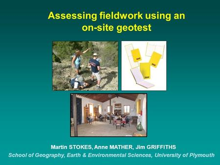 Assessing fieldwork using an on-site geotest Martin STOKES, Anne MATHER, Jim GRIFFITHS School of Geography, Earth & Environmental Sciences, University.