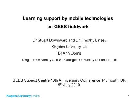 1 Learning support by mobile technologies on GEES fieldwork Dr Stuart Downward and Dr Timothy Linsey Kingston University, UK Dr Ann Ooms Kingston University.