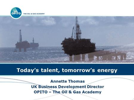 Todays talent, tomorrows energy Annette Thomas UK Business Development Director OPITO – The Oil & Gas Academy.