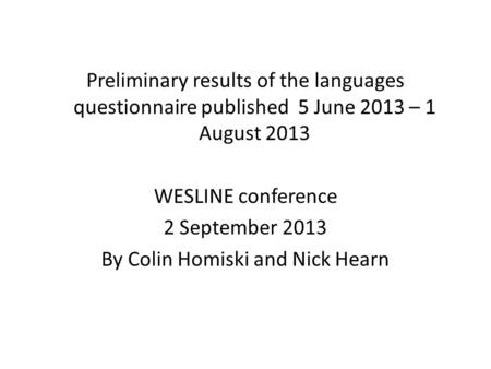 Preliminary results of the languages questionnaire published 5 June 2013 – 1 August 2013 WESLINE conference 2 September 2013 By Colin Homiski and Nick.