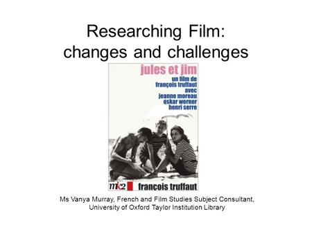 Researching Film: changes and challenges Ms Vanya Murray, French and Film Studies Subject Consultant, University of Oxford Taylor Institution Library.