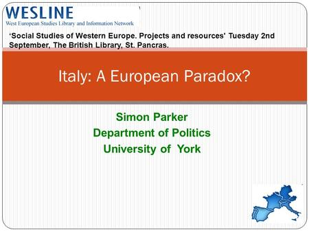 Simon Parker Department of Politics University of York Italy: A European Paradox? Social Studies of Western Europe. Projects and resources' Tuesday 2nd.