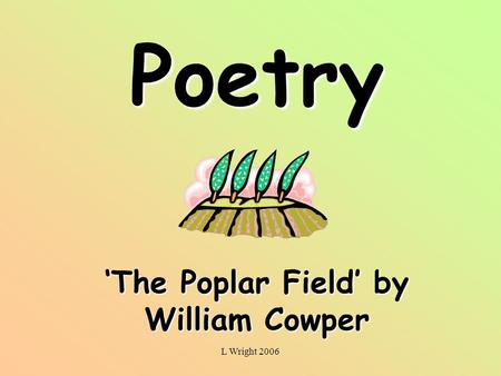 L Wright 2006 Poetry The Poplar Field by William Cowper.