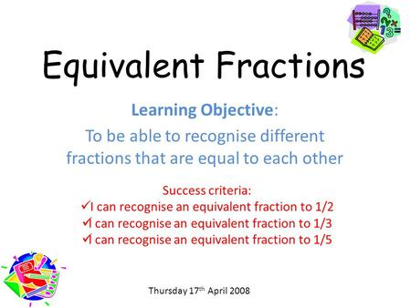 Equivalent Fractions Learning Objective: To be able to recognise different fractions that are equal to each other Success criteria: I can recognise an.