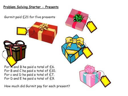Problem Solving Starter - Presents Gurmit paid £21 for five presents For A and B he paid a total of £6. For B and C he paid a total of £10. For c and D.