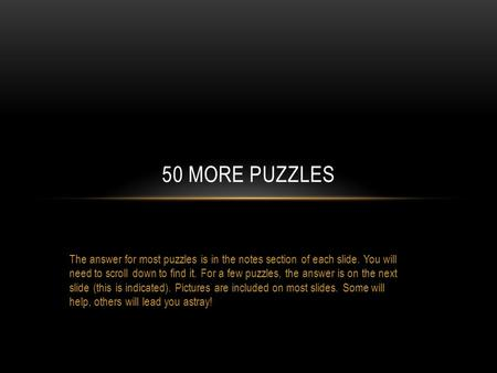 The answer for most puzzles is in the notes section of each slide. You will need to scroll down to find it. For a few puzzles, the answer is on the next.