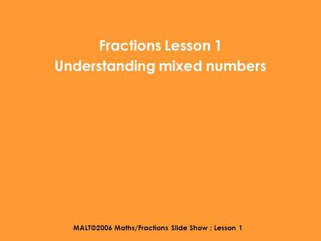 MALT©2006 Maths/Fractions Slide Show : Lesson 1