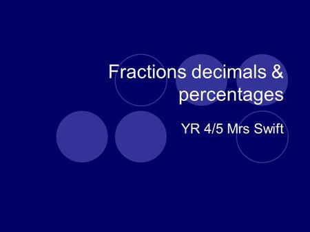 Fractions decimals & percentages YR 4/5 Mrs Swift.