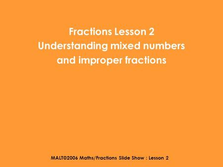 MALT©2006 Maths/Fractions Slide Show : Lesson 2 Fractions Lesson 2 Understanding mixed numbers and improper fractions.