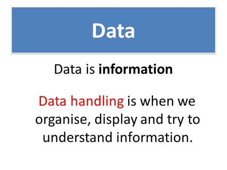 Data Data is information Data handling is when we organise, display and try to understand information.