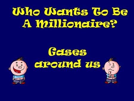 Who Wants To Be A Millionaire? Gases around us Question 1.
