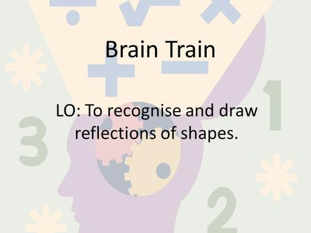 Brain Train LO: To recognise and draw reflections of shapes.