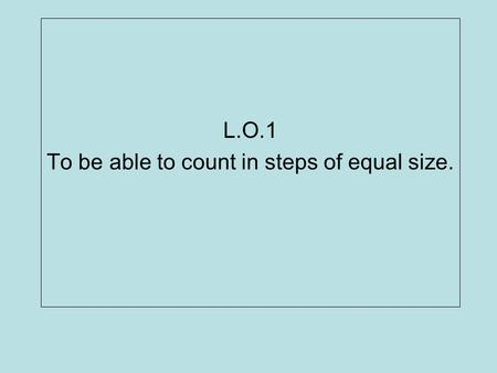 L.O.1 To be able to count in steps of equal size..
