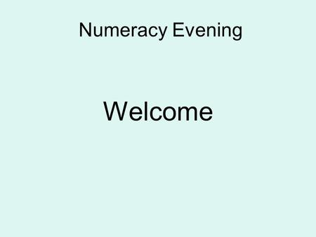 Numeracy Evening Welcome. What are we going to do this evening? Pencil & paper procedures for the four operations, +,-,x & ÷ Consistent, progressive approach.