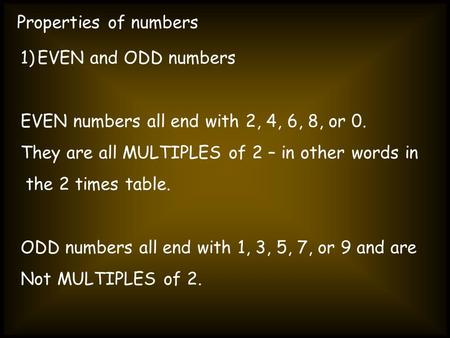 Properties of numbers 1)EVEN and ODD numbers EVEN numbers all end with 2, 4, 6, 8, or 0. They are all MULTIPLES of 2 – in other words in the 2 times table.