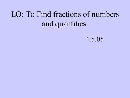 LO: To Find fractions of numbers and quantities. 4.5.05.